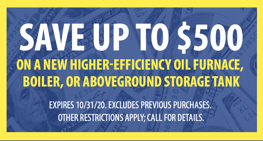 SAVE up to $500 On a New Higher-Efficiency Oil Furnace, Boiler, or Aboveground Storage Tank